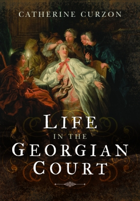 Life in the Georgian Court | Catherine Curzon | Philippa Jane Keyworth